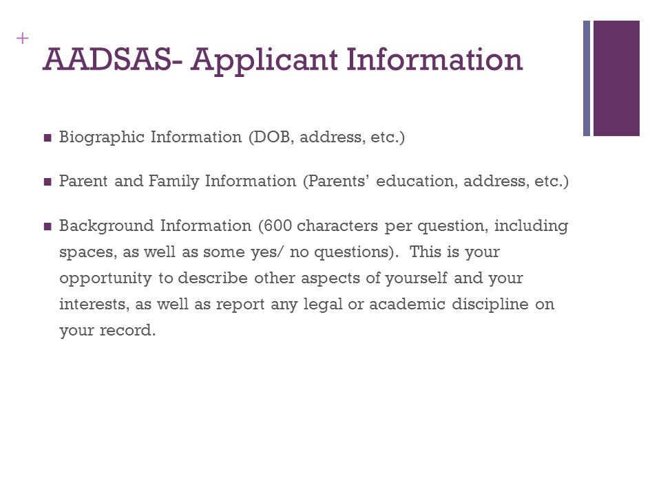 + AADSAS- Applicant Information Biographic Information (DOB, address, etc.) Parent and Family Information (Parents' education, address, etc.) Background Information (600 characters per question, including spaces, as well as some yes/ no questions).