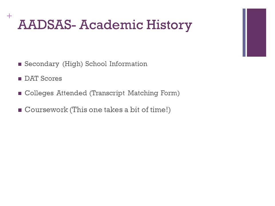 + AADSAS- Academic History Secondary (High) School Information DAT Scores Colleges Attended (Transcript Matching Form) Coursework (This one takes a bit of time!)