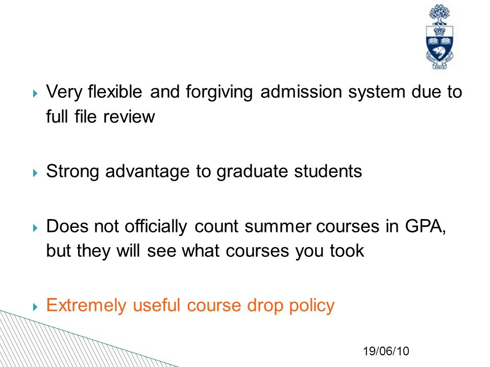 19/06/10  Very flexible and forgiving admission system due to full file review  Strong advantage to graduate students  Does not officially count summer courses in GPA, but they will see what courses you took  Extremely useful course drop policy