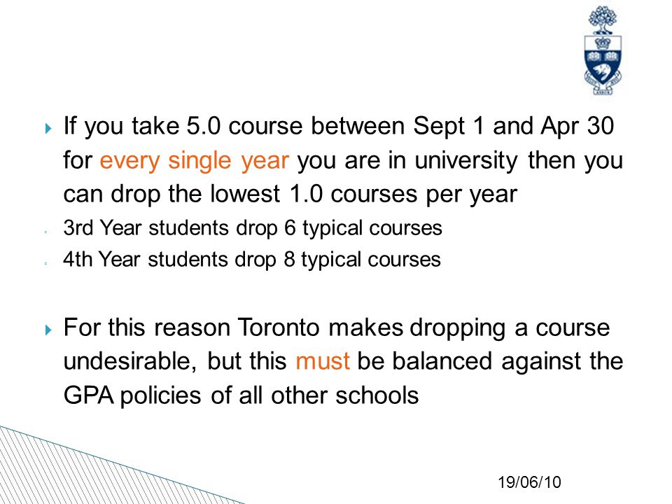19/06/10  If you take 5.0 course between Sept 1 and Apr 30 for every single year you are in university then you can drop the lowest 1.0 courses per year ◦ 3rd Year students drop 6 typical courses ◦ 4th Year students drop 8 typical courses  For this reason Toronto makes dropping a course undesirable, but this must be balanced against the GPA policies of all other schools