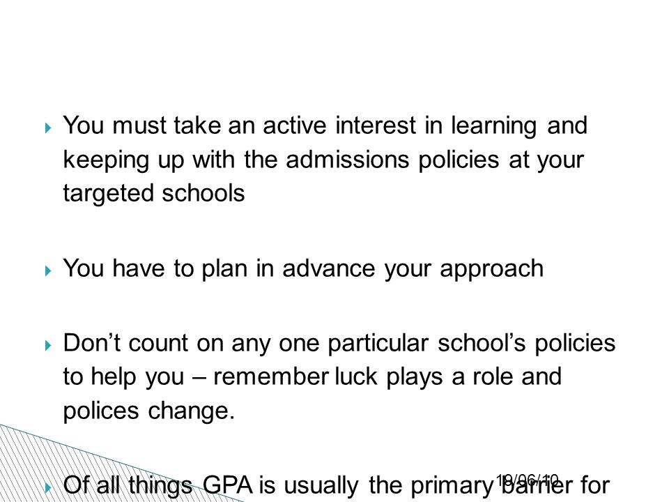 19/06/10  You must take an active interest in learning and keeping up with the admissions policies at your targeted schools  You have to plan in advance your approach  Don't count on any one particular school's policies to help you – remember luck plays a role and polices change.