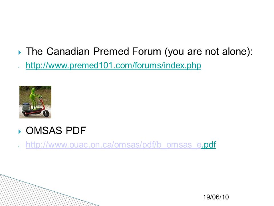 19/06/10  The Canadian Premed Forum (you are not alone): ◦ http://www.premed101.com/forums/index.php http://www.premed101.com/forums/index.php  OMSAS PDF ◦ http://www.ouac.on.ca/omsas/pdf/b_omsas_e.pdf.pdf