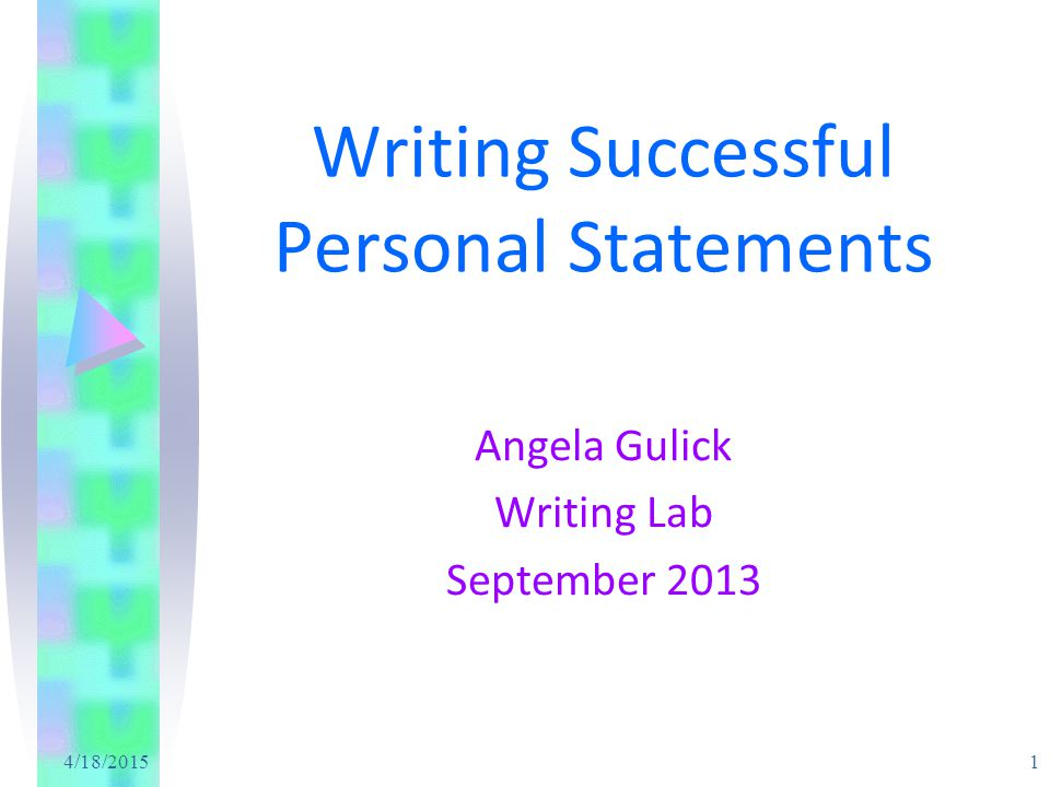 4/18/2015 1 Writing Successful Personal Statements Angela Gulick Writing Lab September 2013
