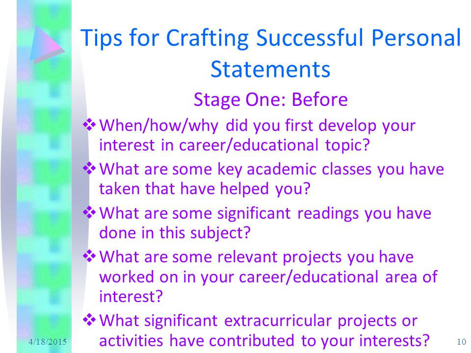 4/18/2015 10 Tips for Crafting Successful Personal Statements Stage One: Before  When/how/why did you first develop your interest in career/educational topic.