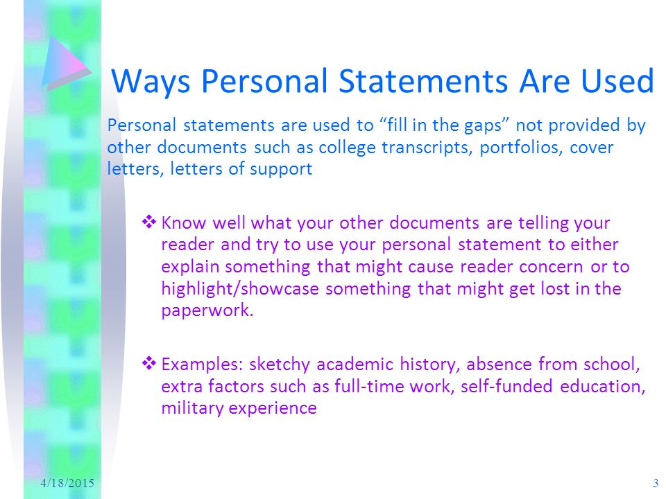 4/18/2015 4 Ways Personal Statements Are Used Personal statements are used to show your human side, a side not always clear from grade point averages and extracurricular experiences alone.