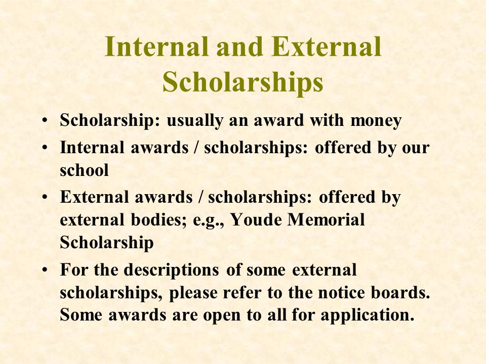 Internal and External Scholarships Scholarship: usually an award with money Internal awards / scholarships: offered by our school External awards / scholarships: offered by external bodies; e.g., Youde Memorial Scholarship For the descriptions of some external scholarships, please refer to the notice boards.