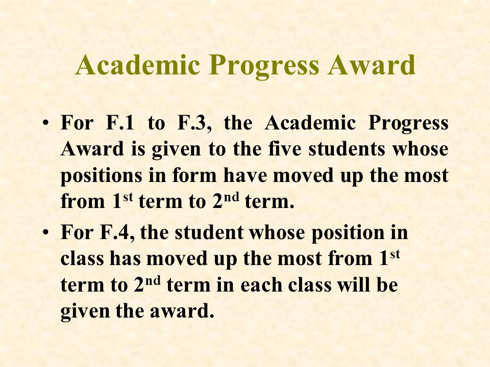 Academic Progress Award For F.1 to F.3, the Academic Progress Award is given to the five students whose positions in form have moved up the most from 1 st term to 2 nd term.