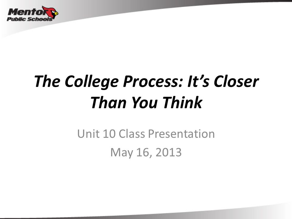The College Process: It's Closer Than You Think Unit 10 Class Presentation May 16, 2013