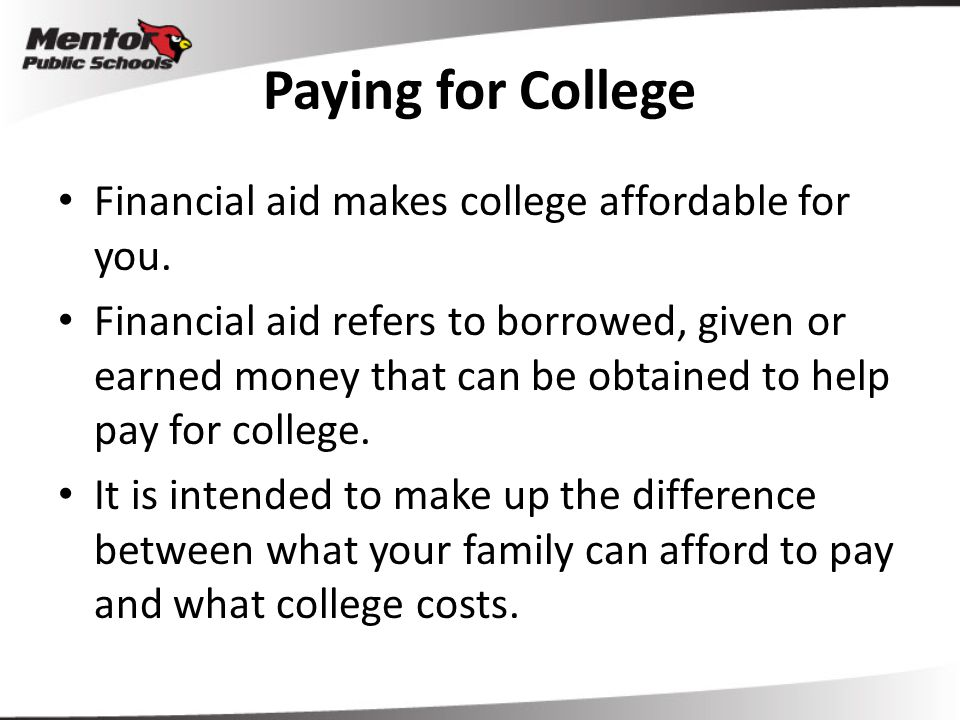 Paying for College Financial aid makes college affordable for you. Financial aid refers to borrowed, given or earned money that can be obtained to hel
