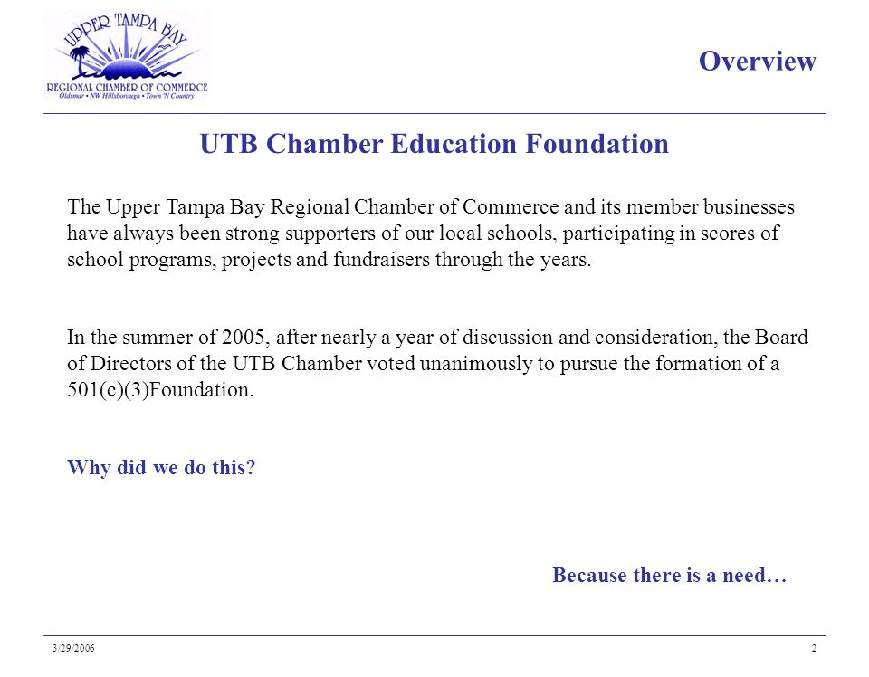 Because there is a need… UTB Chamber Education Foundation 3/29/20062 The Upper Tampa Bay Regional Chamber of Commerce and its member businesses have always been strong supporters of our local schools, participating in scores of school programs, projects and fundraisers through the years.