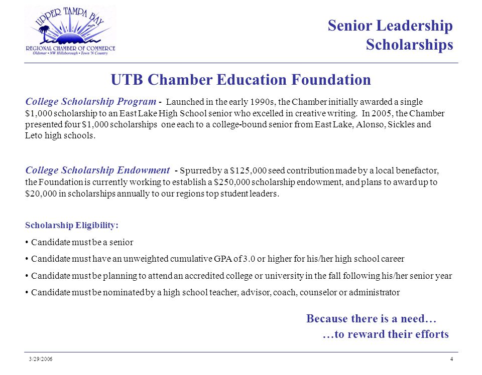 Because there is a need… UTB Chamber Education Foundation 3/29/20064 College Scholarship Program - Launched in the early 1990s, the Chamber initially awarded a single $1,000 scholarship to an East Lake High School senior who excelled in creative writing.