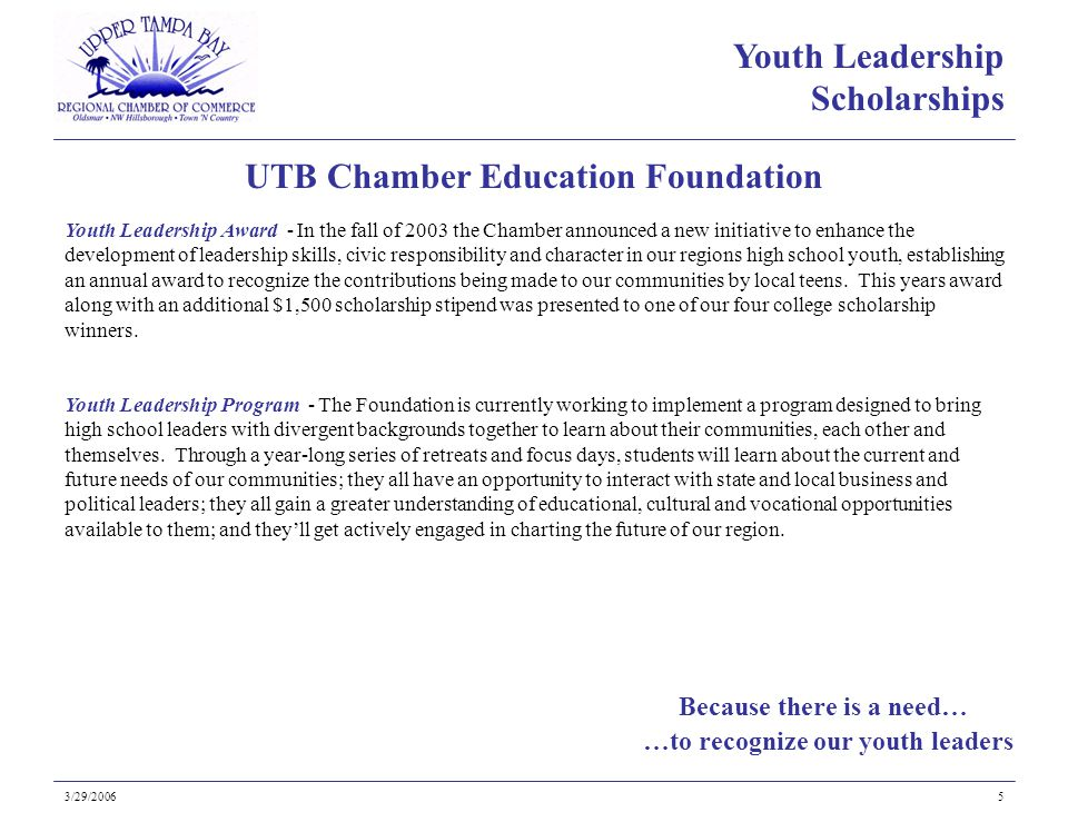 Because there is a need… UTB Chamber Education Foundation 3/29/20065 Youth Leadership Award - In the fall of 2003 the Chamber announced a new initiative to enhance the development of leadership skills, civic responsibility and character in our regions high school youth, establishing an annual award to recognize the contributions being made to our communities by local teens.