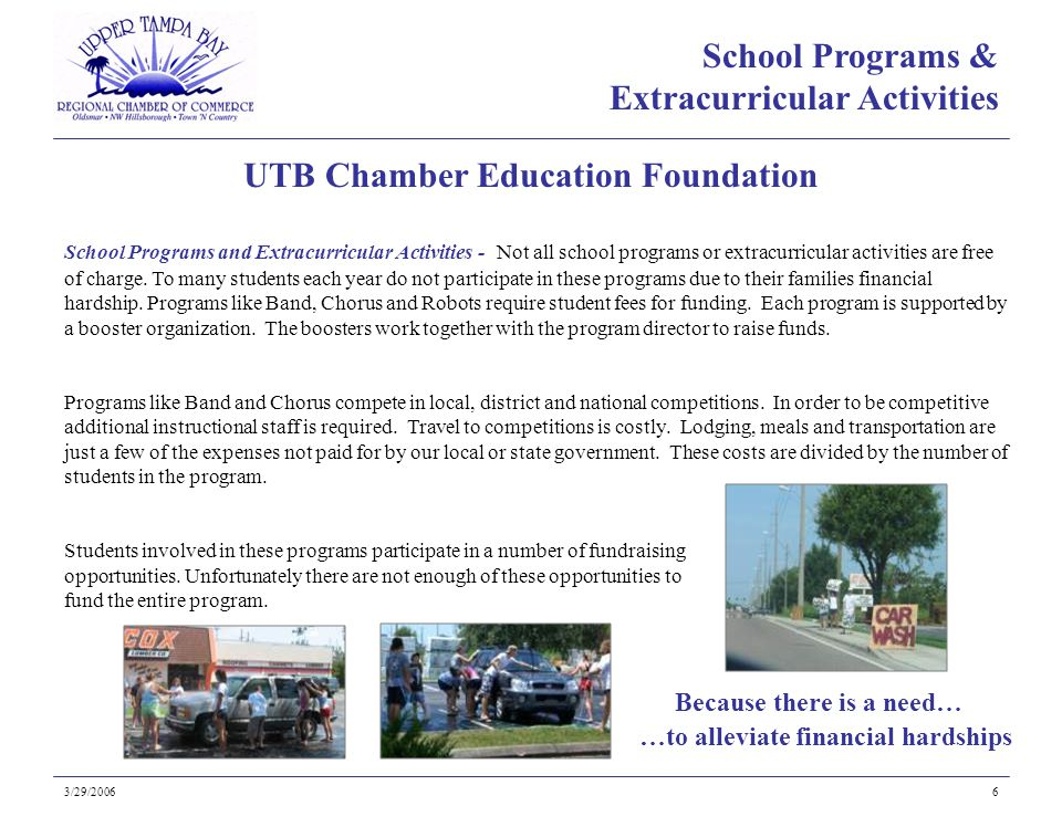 Because there is a need… UTB Chamber Education Foundation 3/29/20066 …to alleviate financial hardships School Programs and Extracurricular Activities - Not all school programs or extracurricular activities are free of charge.