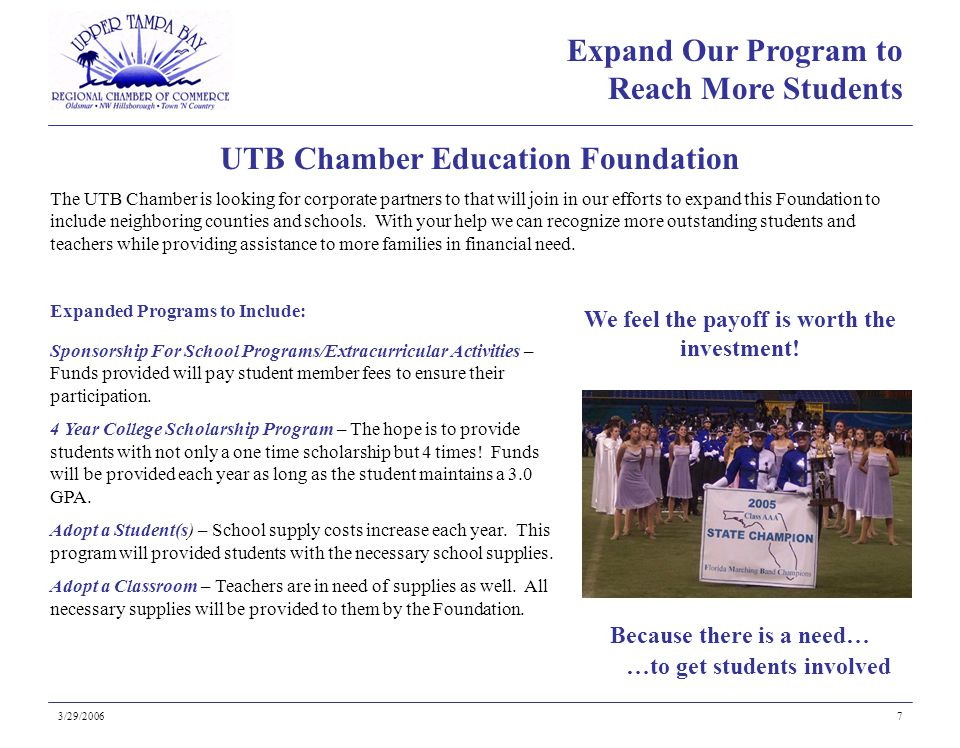 Because there is a need… UTB Chamber Education Foundation 3/29/20067 …to get students involved Expand Our Program to Reach More Students The UTB Chamber is looking for corporate partners to that will join in our efforts to expand this Foundation to include neighboring counties and schools.