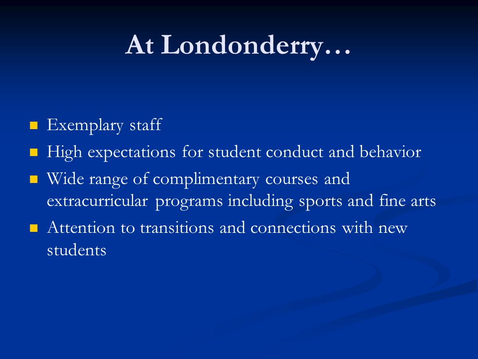 At Londonderry… Exemplary staff High expectations for student conduct and behavior Wide range of complimentary courses and extracurricular programs including sports and fine arts Attention to transitions and connections with new students