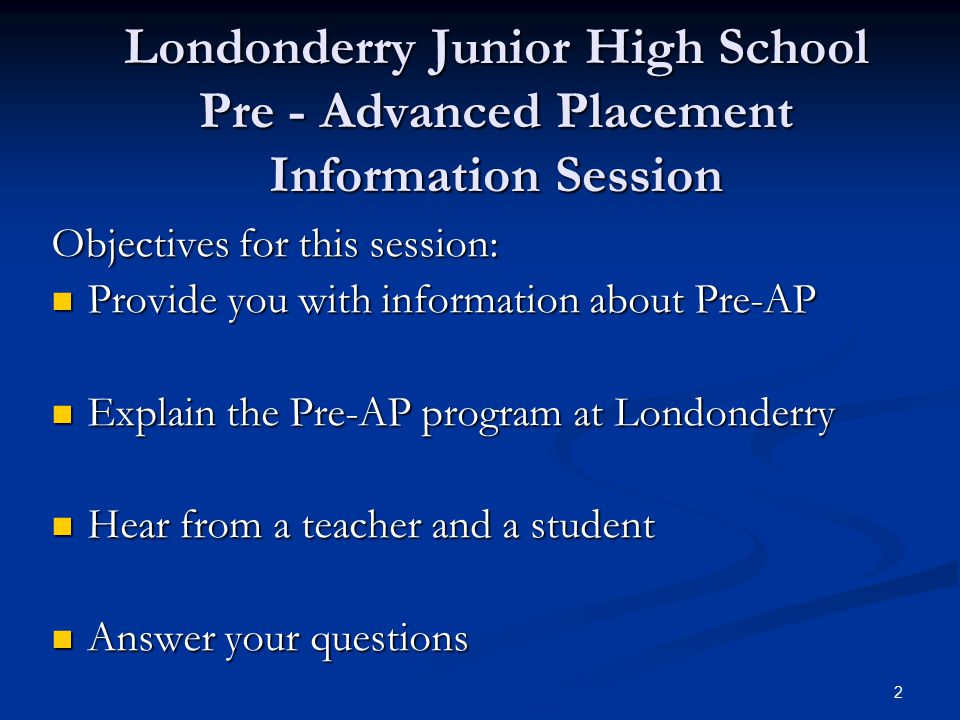 2 Londonderry Junior High School Pre - Advanced Placement Information Session Objectives for this session: Provide you with information about Pre-AP Provide you with information about Pre-AP Explain the Pre-AP program at Londonderry Explain the Pre-AP program at Londonderry Hear from a teacher and a student Hear from a teacher and a student Answer your questions Answer your questions