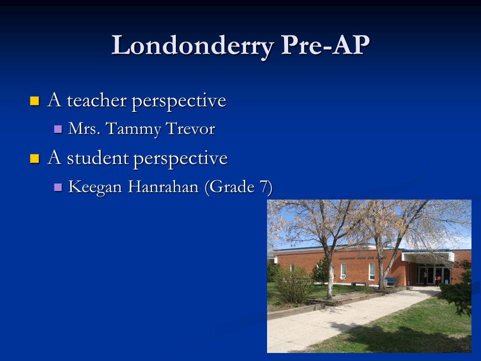 7 Londonderry Pre-AP A teacher perspective A teacher perspective Mrs. Tammy Trevor Mrs. Tammy Trevor A student perspective A student perspective Keega