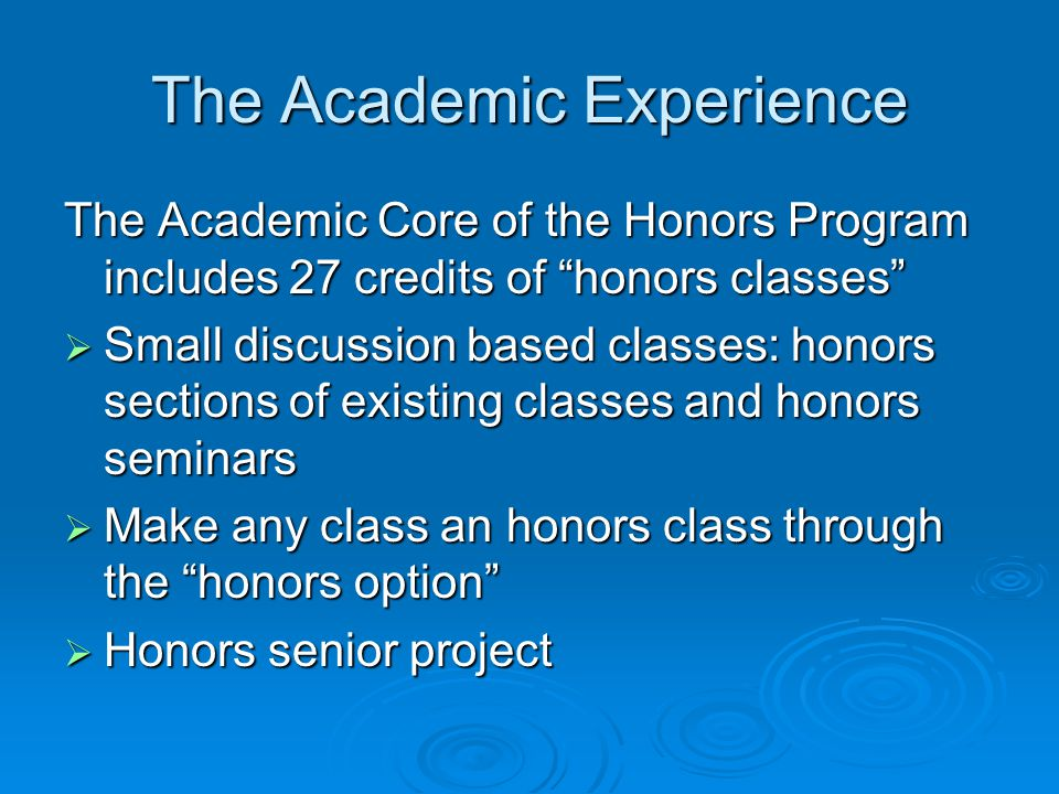 The Academic Experience The Academic Core of the Honors Program includes 27 credits of honors classes  Small discussion based classes: honors sections of existing classes and honors seminars  Make any class an honors class through the honors option  Honors senior project