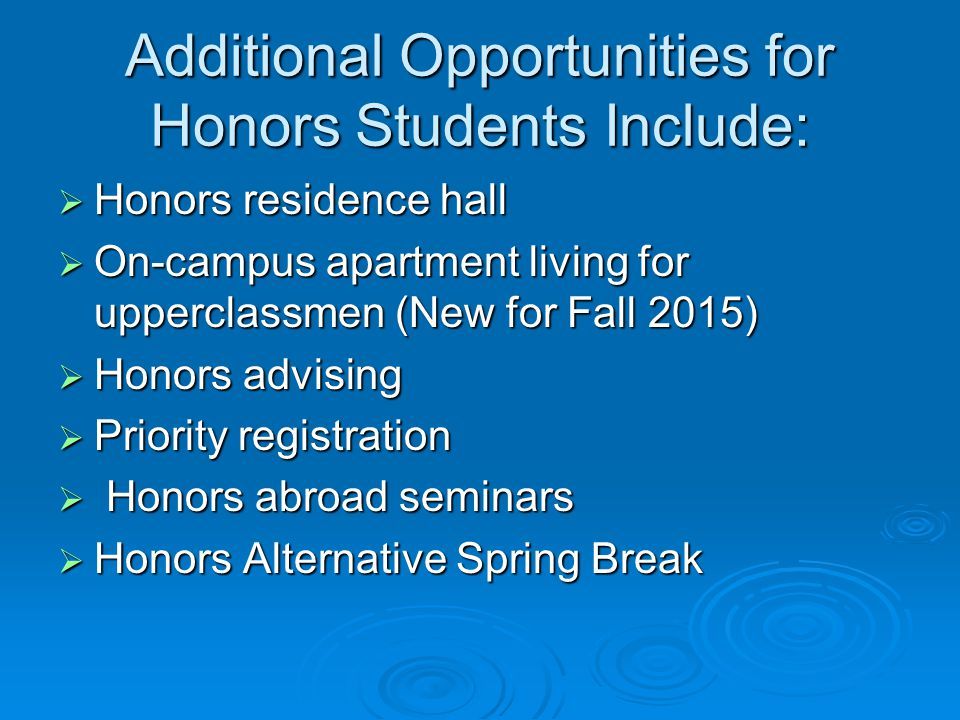 Additional Opportunities for Honors Students Include:  Honors residence hall  On-campus apartment living for upperclassmen (New for Fall 2015)  Honors advising  Priority registration  Honors abroad seminars  Honors Alternative Spring Break