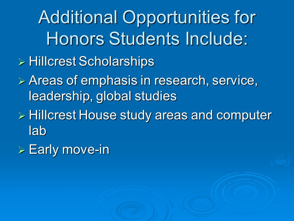 Additional Opportunities for Honors Students Include:  Hillcrest Scholarships  Areas of emphasis in research, service, leadership, global studies  Hillcrest House study areas and computer lab  Early move-in