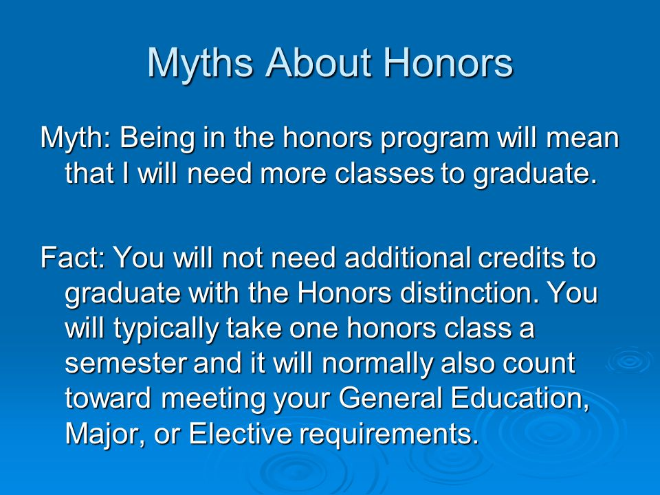 Myths About Honors Myth: Being in the honors program will mean that I will need more classes to graduate.