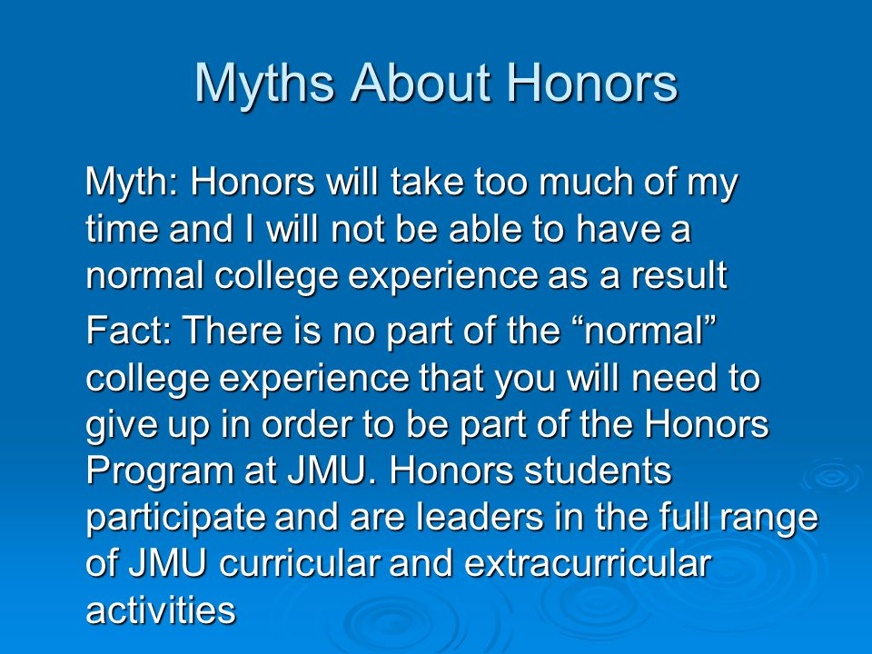 Myths About Honors Myth: Honors will take too much of my time and I will not be able to have a normal college experience as a result Myth: Honors will take too much of my time and I will not be able to have a normal college experience as a result Fact: There is no part of the normal college experience that you will need to give up in order to be part of the Honors Program at JMU.