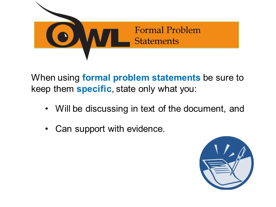 When using formal problem statements be sure to keep them specific, state only what you: Will be discussing in text of the document, and Can support with evidence.