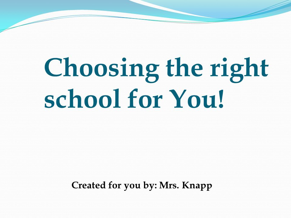 Choosing the right school for You! Created for you by: Mrs. Knapp