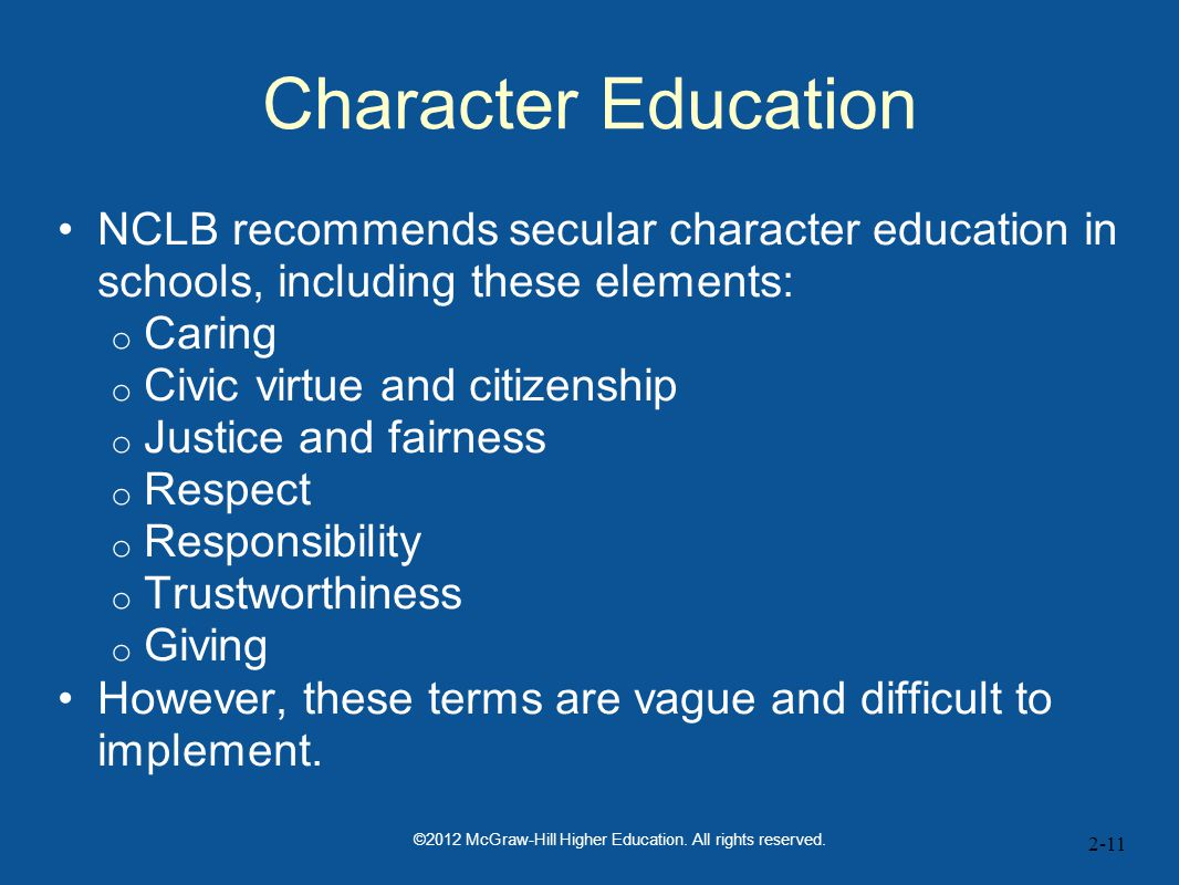 2-11 Character Education NCLB recommends secular character education in schools, including these elements: o Caring o Civic virtue and citizenship o Justice and fairness o Respect o Responsibility o Trustworthiness o Giving However, these terms are vague and difficult to implement.