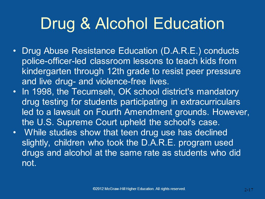 2-17 Drug & Alcohol Education Drug Abuse Resistance Education (D.A.R.E.) conducts police-officer-led classroom lessons to teach kids from kindergarten through 12th grade to resist peer pressure and live drug- and violence-free lives.
