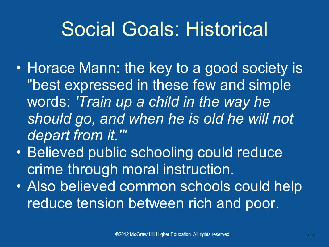 2-2 Social Goals: Historical Horace Mann: the key to a good society is best expressed in these few and simple words: Train up a child in the way he should go, and when he is old he will not depart from it. Believed public schooling could reduce crime through moral instruction.