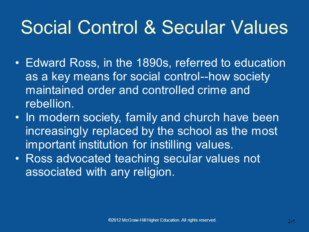 2-5 Social Control & Secular Values Edward Ross, in the 1890s, referred to education as a key means for social control--how society maintained order and controlled crime and rebellion.
