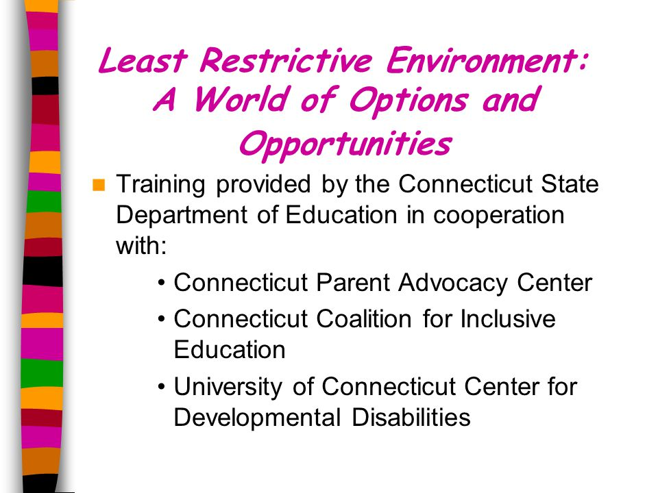 Least Restrictive Environment: A World of Options and Opportunities Training provided by the Connecticut State Department of Education in cooperation with: Connecticut Parent Advocacy Center Connecticut Coalition for Inclusive Education University of Connecticut Center for Developmental Disabilities