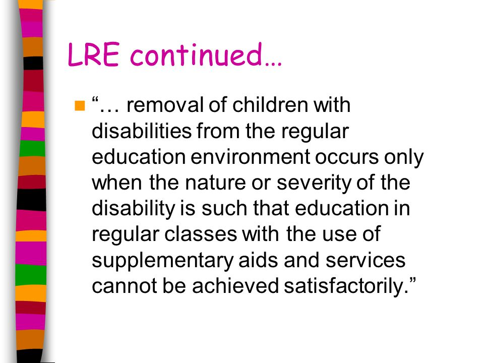LRE continued… … removal of children with disabilities from the regular education environment occurs only when the nature or severity of the disability is such that education in regular classes with the use of supplementary aids and services cannot be achieved satisfactorily.