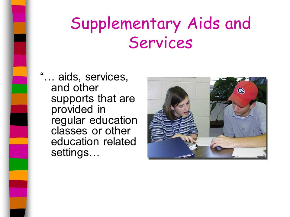 Supplementary Aids and Services … aids, services, and other supports that are provided in regular education classes or other education related settings…