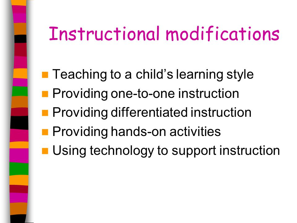 Instructional modifications Teaching to a child's learning style Providing one-to-one instruction Providing differentiated instruction Providing hands-on activities Using technology to support instruction