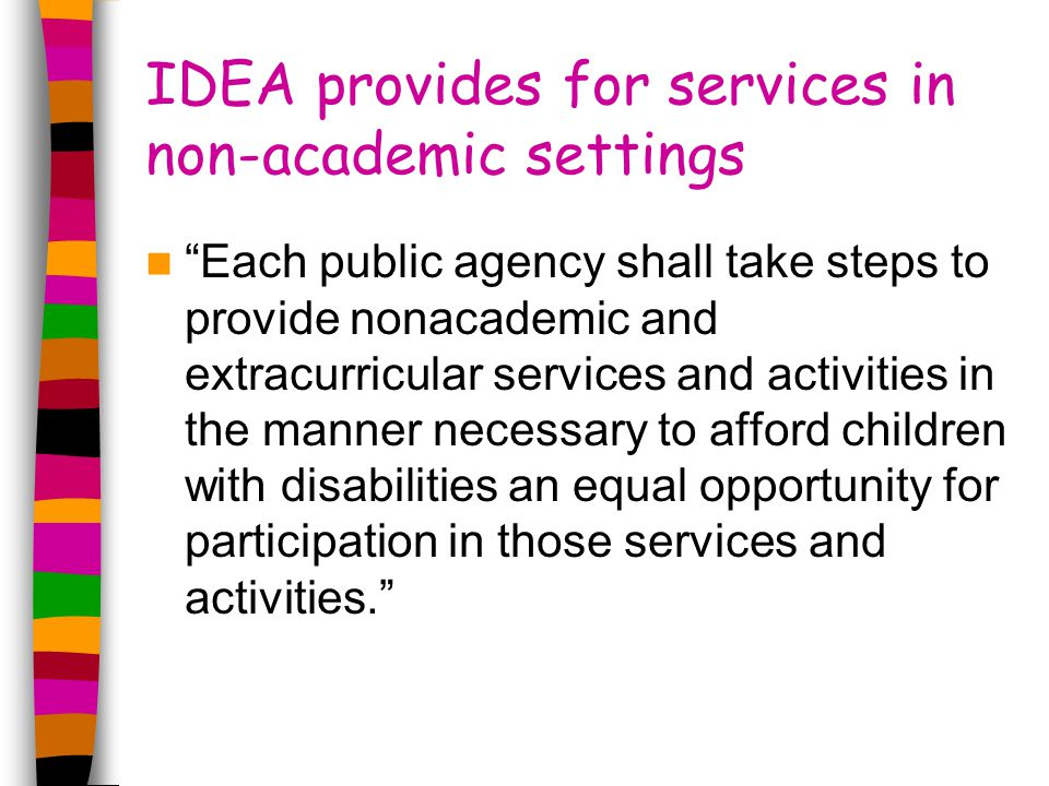 IDEA provides for services in non-academic settings Each public agency shall take steps to provide nonacademic and extracurricular services and activities in the manner necessary to afford children with disabilities an equal opportunity for participation in those services and activities.