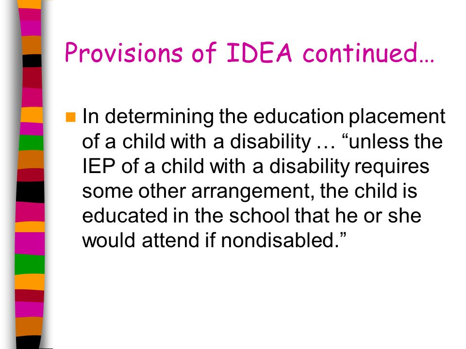Provisions of IDEA continued… In determining the education placement of a child with a disability … unless the IEP of a child with a disability requires some other arrangement, the child is educated in the school that he or she would attend if nondisabled.