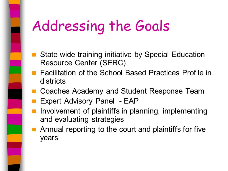Addressing the Goals State wide training initiative by Special Education Resource Center (SERC) Facilitation of the School Based Practices Profile in districts Coaches Academy and Student Response Team Expert Advisory Panel - EAP Involvement of plaintiffs in planning, implementing and evaluating strategies Annual reporting to the court and plaintiffs for five years