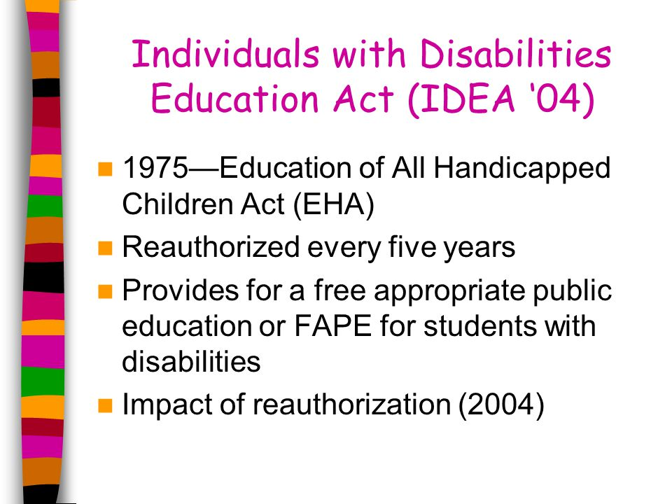 Individuals with Disabilities Education Act (IDEA '04) 1975—Education of All Handicapped Children Act (EHA) Reauthorized every five years Provides for a free appropriate public education or FAPE for students with disabilities Impact of reauthorization (2004)