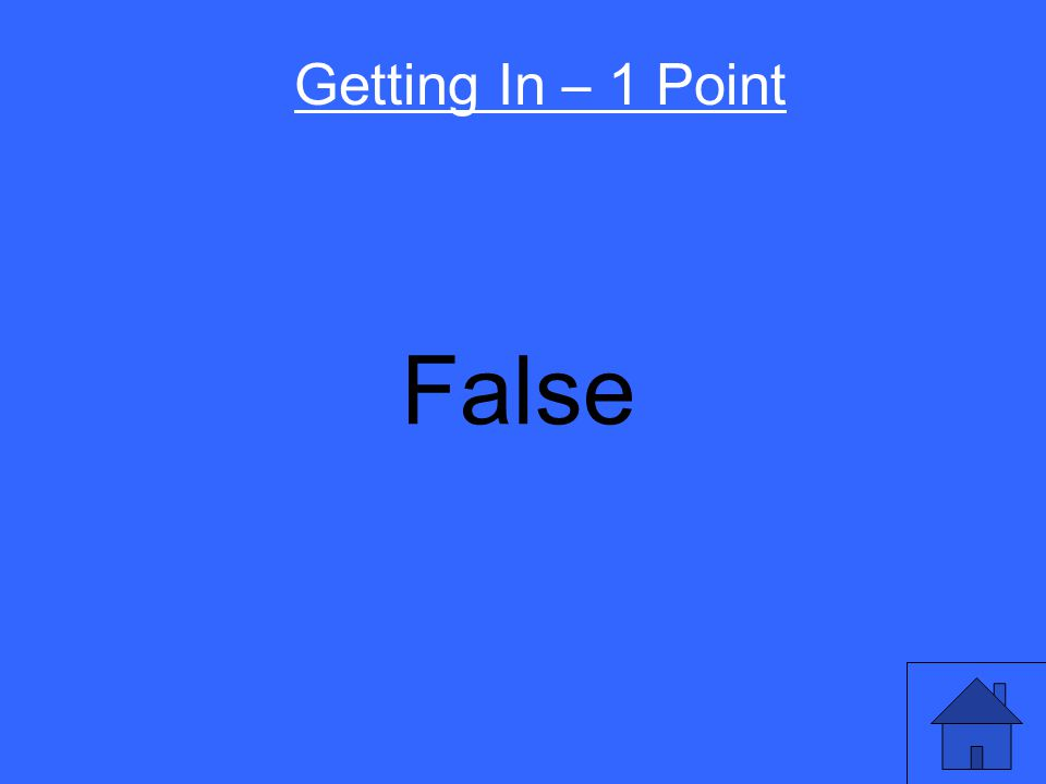 You have to get straight A's in high school to get into college. True or False Getting In – 1 Point