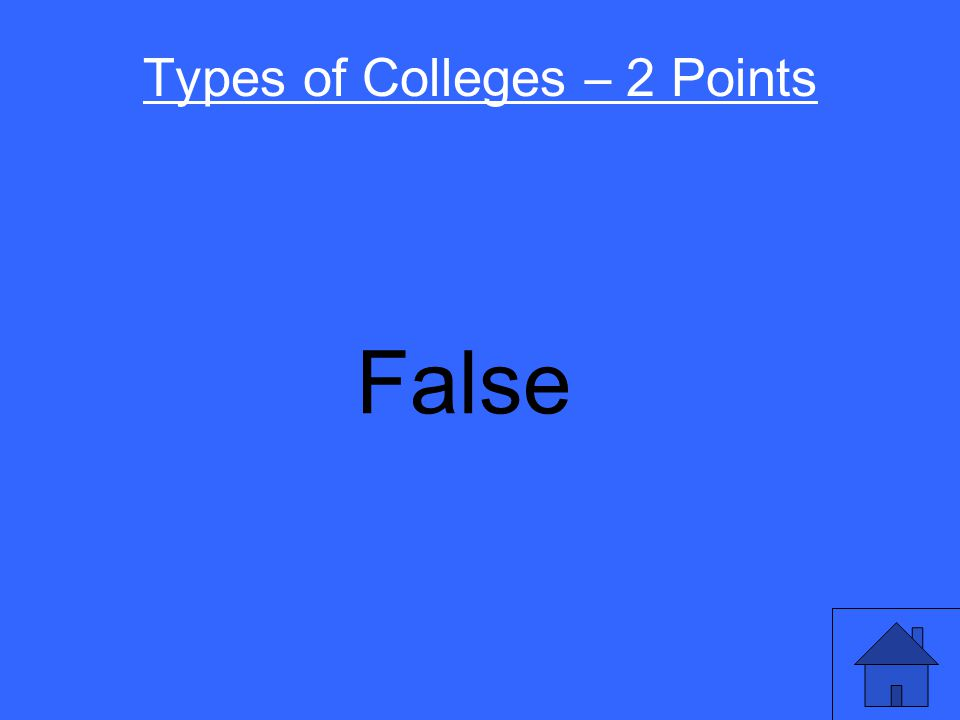 Types of Colleges – 2 Points You have to go to college for 4 years to get a degree. True or False