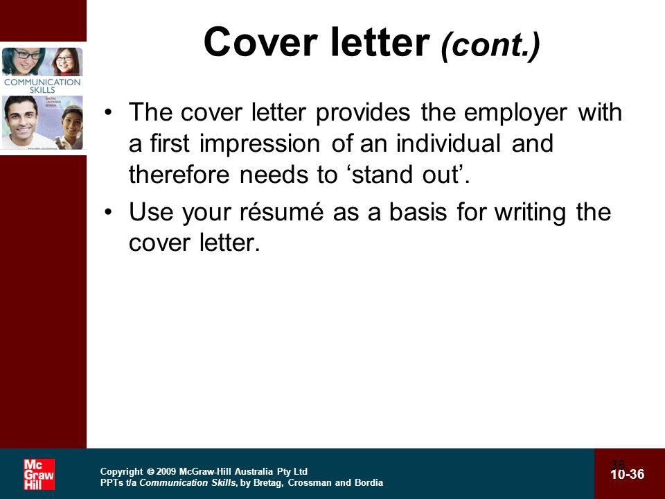 Copyright  2009 McGraw-Hill Australia Pty Ltd PPTs t/a Communication Skills, by Bretag, Crossman and Bordia 10-36 36 Cover letter (cont.) The cover letter provides the employer with a first impression of an individual and therefore needs to 'stand out'.