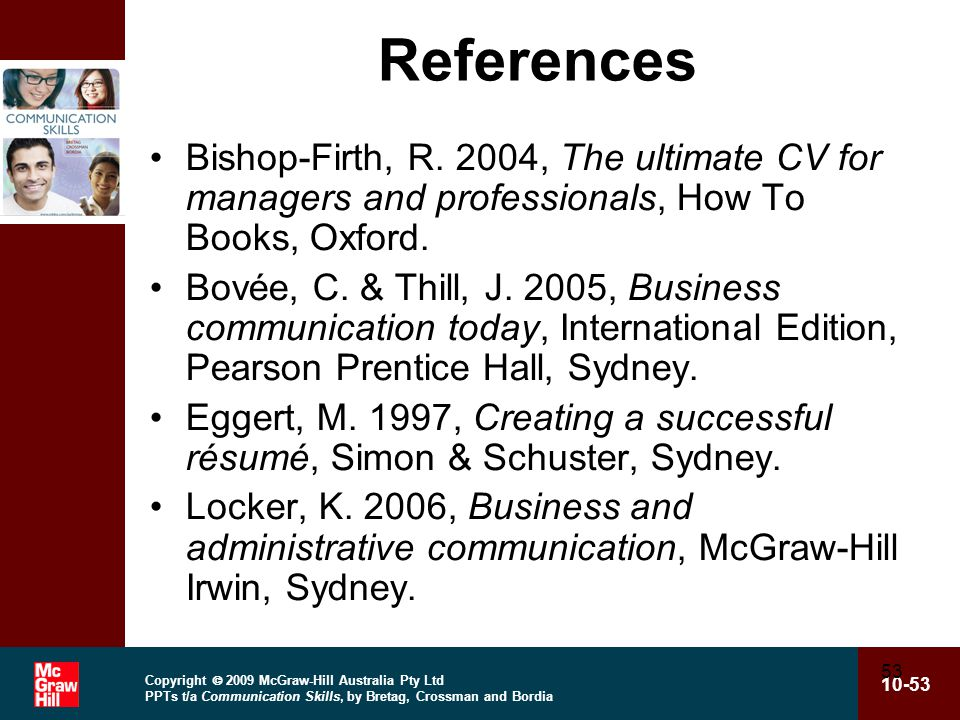 Copyright  2009 McGraw-Hill Australia Pty Ltd PPTs t/a Communication Skills, by Bretag, Crossman and Bordia 10-53 53 References Bishop-Firth, R.
