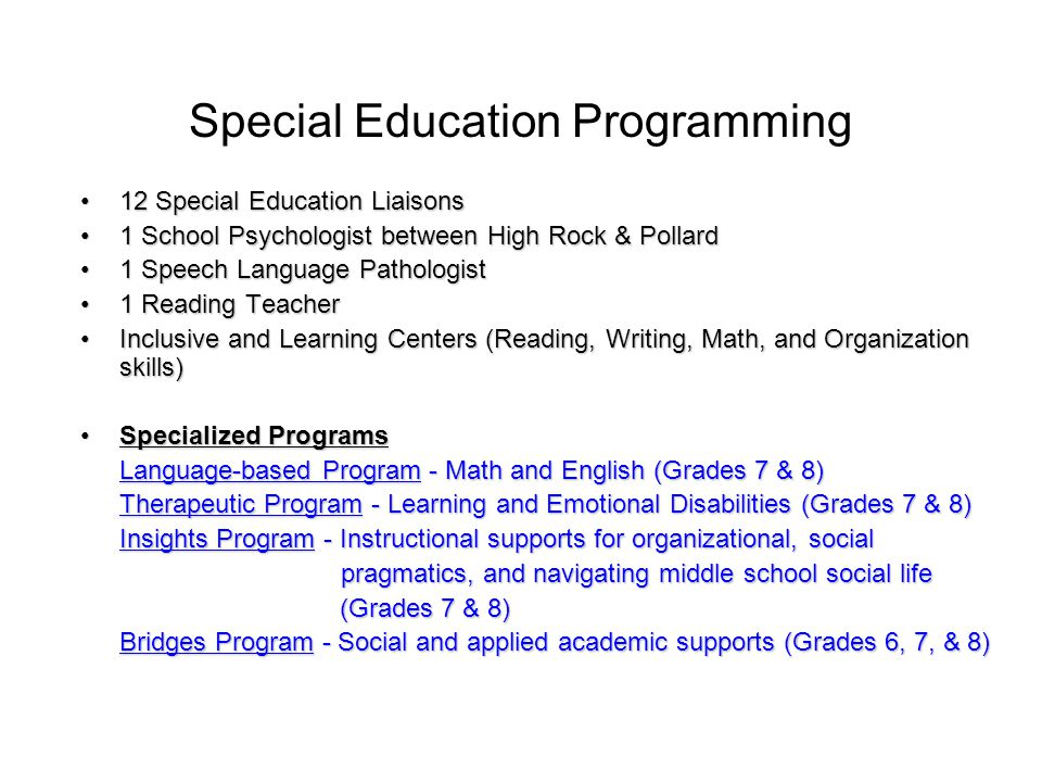 Special Education Programming 12 Special Education Liaisons12 Special Education Liaisons 1 School Psychologist between High Rock & Pollard1 School Psychologist between High Rock & Pollard 1 Speech Language Pathologist1 Speech Language Pathologist 1 Reading Teacher1 Reading Teacher Inclusive and Learning Centers (Reading, Writing, Math, and Organization skills)Inclusive and Learning Centers (Reading, Writing, Math, and Organization skills) Specialized ProgramsSpecialized Programs Language-based Program - Math and English (Grades 7 & 8) Therapeutic Program - Learning and Emotional Disabilities (Grades 7 & 8) Insights Program - Instructional supports for organizational, social pragmatics, and navigating middle school social life pragmatics, and navigating middle school social life (Grades 7 & 8) (Grades 7 & 8) Bridges Program - Social and applied academic supports (Grades 6, 7, & 8)