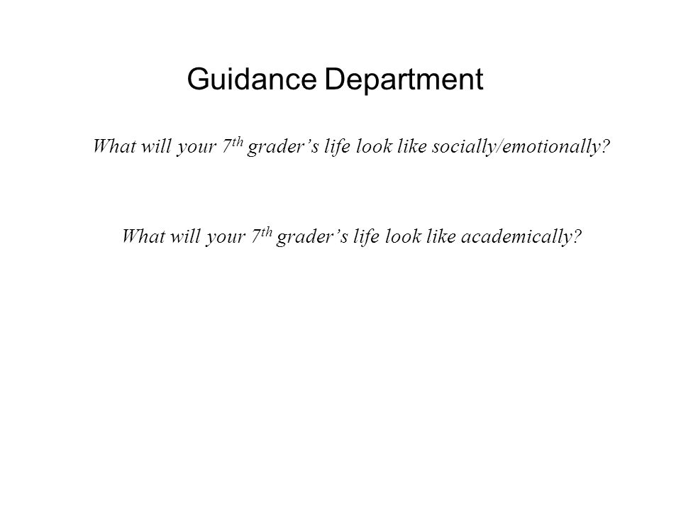 Guidance Department What will your 7 th grader's life look like socially/emotionally.