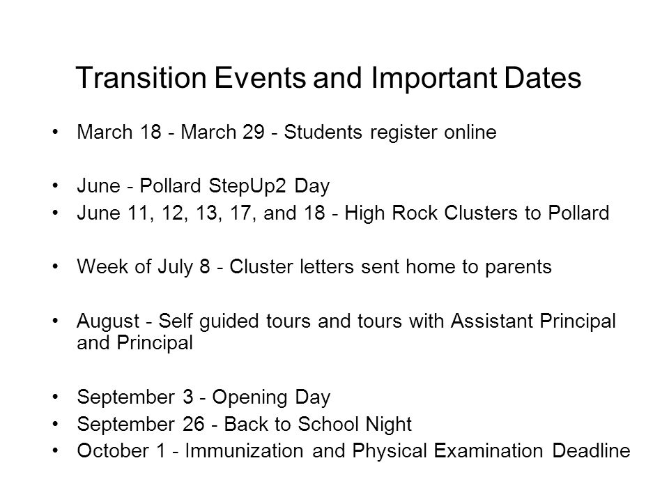 Transition Events and Important Dates March 18 - March 29 - Students register online June - Pollard StepUp2 Day June 11, 12, 13, 17, and 18 - High Rock Clusters to Pollard Week of July 8 - Cluster letters sent home to parents August - Self guided tours and tours with Assistant Principal and Principal September 3 - Opening Day September 26 - Back to School Night October 1 - Immunization and Physical Examination Deadline