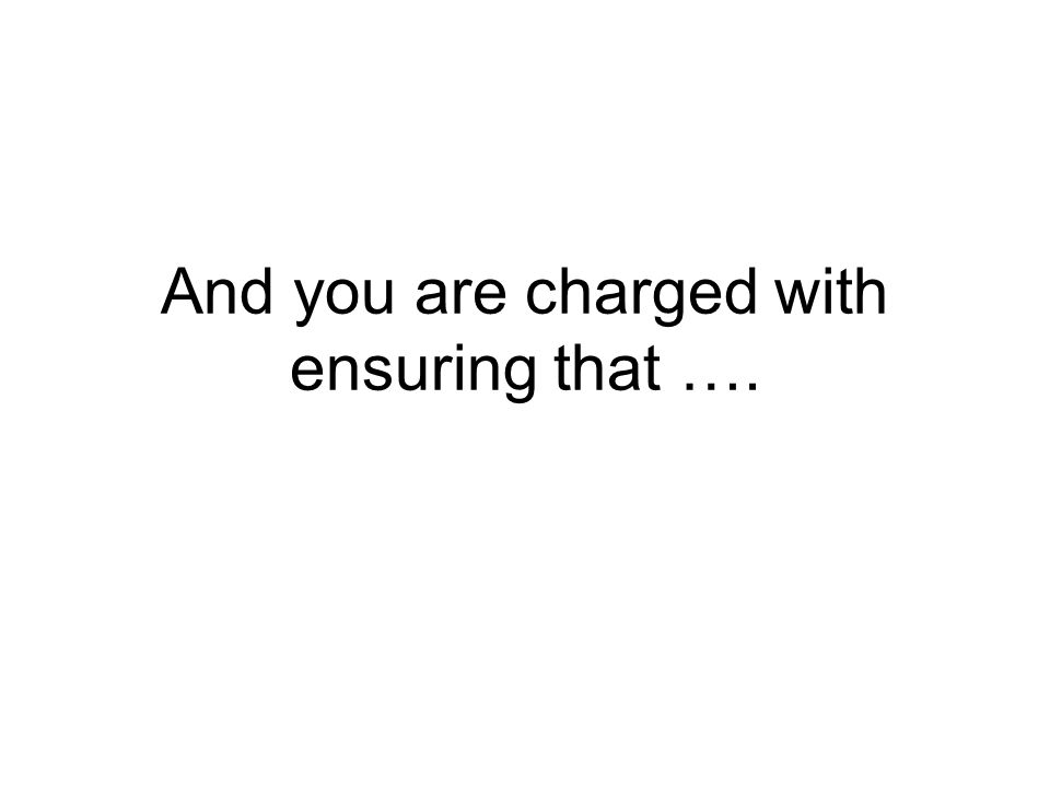 And you are charged with ensuring that ….