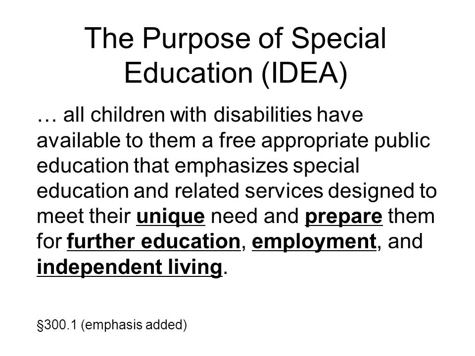 The Purpose of Special Education (IDEA) … all children with disabilities have available to them a free appropriate public education that emphasizes sp