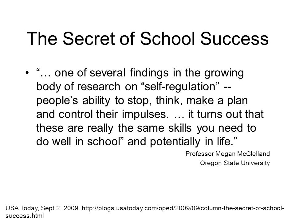 The Secret of School Success … one of several findings in the growing body of research on self-regulation -- people's ability to stop, think, make a plan and control their impulses.